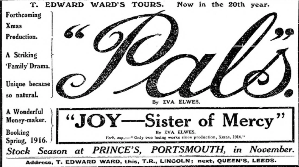 T. Edward Ward's Tours. Now in the 20th Year. Pals by Eva Elwes. Joy-Sister of Mercy by Eva Elwes. Verb, amp:0- 'only two losing weeks since production, Xmas 1914'. Forthcoming Xmas Production. A Striking Family Drama. Unique because so natural. A Wonderful Money-maker. Booking Spring 1916. Stock Season at Prince's, Portsmouth, in November. Address, T. Edward War, this, T. R. Lincoln; next, Queen's, Leeds.